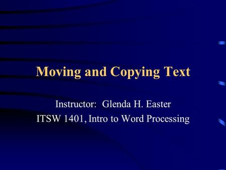 Moving and Copying Text Instructor: Glenda H. Easter ITSW 1401, Intro to Word Processing.