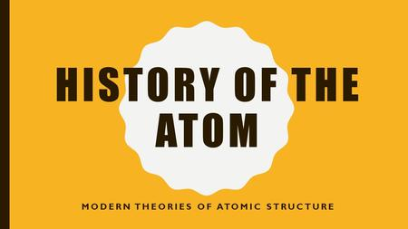 HISTORY OF THE ATOM MODERN THEORIES OF ATOMIC STRUCTURE.