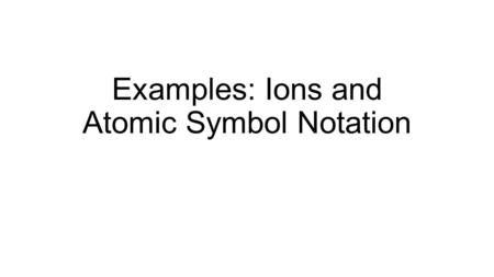 Examples: Ions and Atomic Symbol Notation. Example Determine the charge of the following ion. Chlorine gains one electron.