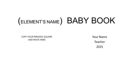 ( ELEMENT'S NAME ) BABY BOOK Your Name Teacher 2015 COPY YOUR PERIODIC SQUARE AND PASTE HERE.
