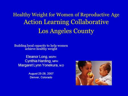 Healthy Weight for Women of Reproductive Age Action Learning Collaborative Los Angeles County Building local capacity to help women achieve healthy weight.