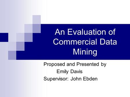 An Evaluation of Commercial Data Mining Proposed and Presented by Emily Davis Supervisor: John Ebden.