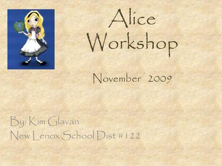 Alice Workshop November 2009 By: Kim Glavan New Lenox School Dist #122.