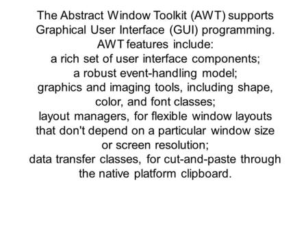 The Abstract Window Toolkit (AWT) supports Graphical User Interface (GUI) programming. AWT features include: a rich set of user interface components; a.