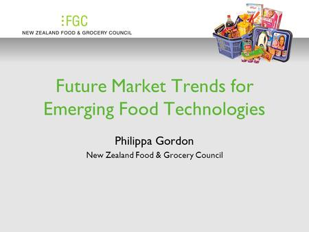 Future Market Trends for Emerging Food Technologies Philippa Gordon New Zealand Food & Grocery Council.