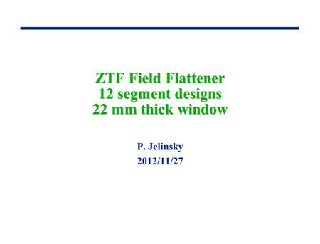 ZTF Field Flattener 12 segment designs 22 mm thick window P. Jelinsky 2012/11/27.