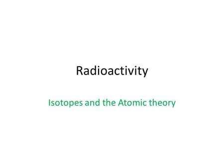 Radioactivity Isotopes and the Atomic theory. Radioactivity The release of high-energy particles and rays of energy from a substance caused by changes.