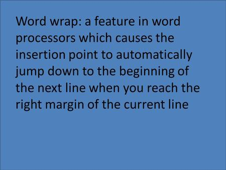 Word wrap: a feature in word processors which causes the insertion point to automatically jump down to the beginning of the next line when you reach the.