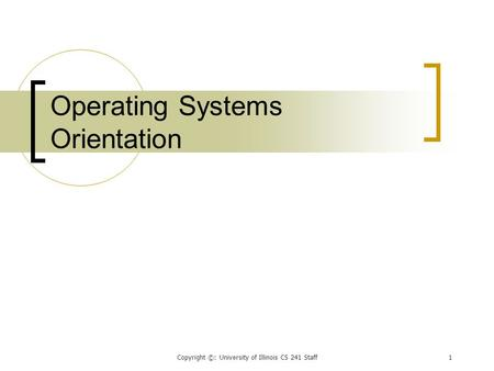 Copyright ©: University of Illinois CS 241 Staff1 Operating Systems Orientation.