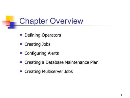 1 Chapter Overview Defining Operators Creating Jobs Configuring Alerts Creating a Database Maintenance Plan Creating Multiserver Jobs.