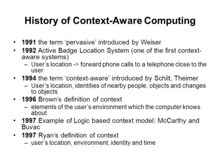 History of Context-Aware Computing 1991 the term 'pervasive' introduced by Weiser 1992 Active Badge Location System (one of the first context- aware systems)