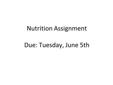 Nutrition Assignment Due: Tuesday, June 5th. What you need to do... This assignment is aimed at reflecting on and evaluating your eating habits based.