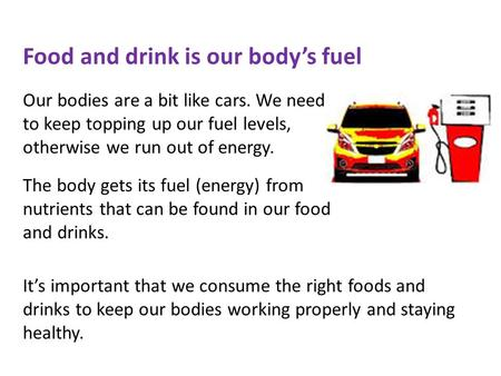 Food and drink is our body's fuel Our bodies are a bit like cars. We need to keep topping up our fuel levels, otherwise we run out of energy. The body.