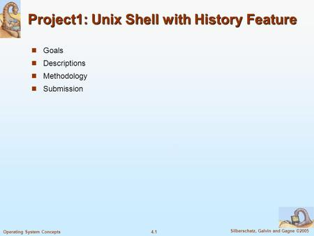 4.1 Silberschatz, Galvin and Gagne ©2005 Operating System Concepts Project1: Unix Shell with History Feature Goals Descriptions Methodology Submission.