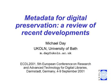 Metadata for digital preservation: a review of recent developments Michael Day UKOLN, University of Bath ECDL2001, 5th European Conference.