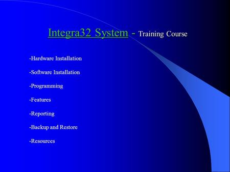 Integra32 System - Training Course -Hardware Installation -Software Installation -Programming -Features -Reporting -Backup and Restore -Resources.