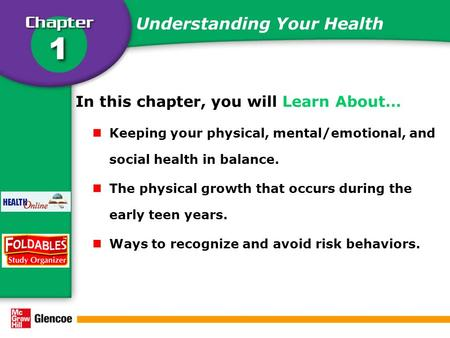 Understanding Your Health In this chapter, you will Learn About… Keeping your physical, mental/emotional, and social health in balance. The physical growth.