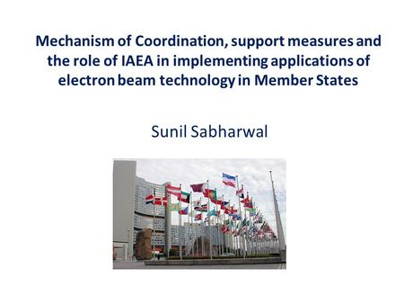 Mechanism of Coordination, support measures and the role of IAEA in implementing applications of electron beam technology in Member States Sunil Sabharwal.