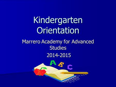 <strong>Kindergarten</strong> <strong>Orientation</strong> Marrero Academy <strong>for</strong> Advanced Studies 2014-2015 2014-2015.