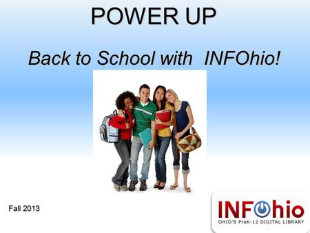 POWER UP Back to School with INFOhio! Fall 2013. Provides all students, teachers and parents high-quality digital resources including: primary and secondary.
