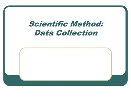Scientific Method: Data Collection. Data Data – the results of the experiment Should: be written on a chart or graph clearly show how they were measured.