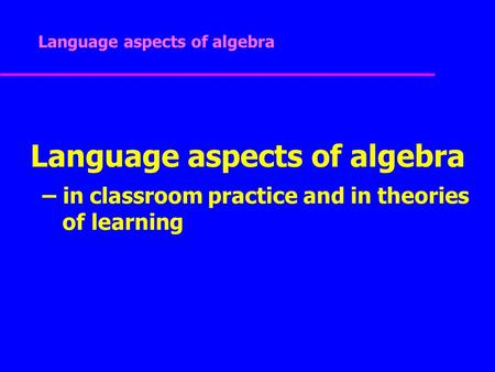 Language aspects of algebra Language aspects of algebra – in classroom practice and in theories of learning.