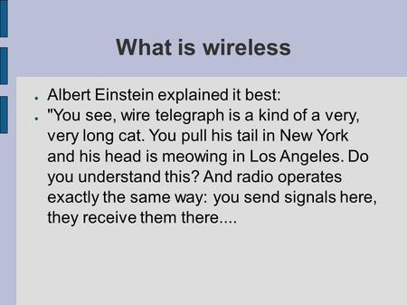 ● Albert Einstein explained it best: ● You see, wire telegraph is a kind of a very, very long cat. You pull his tail in New York and his head is meowing.
