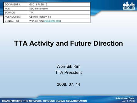 TTA Activity and Future Direction Won-Sik Kim TTA President 2008. 07. 14 DOCUMENT #:GSC13-PLEN-15 FOR:SDO Presentation SOURCE:TTA AGENDA ITEM:Opening Plenary;