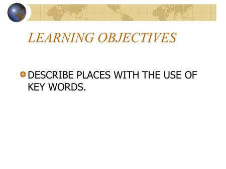 LEARNING OBJECTIVES DESCRIBE PLACES WITH THE USE OF KEY WORDS.