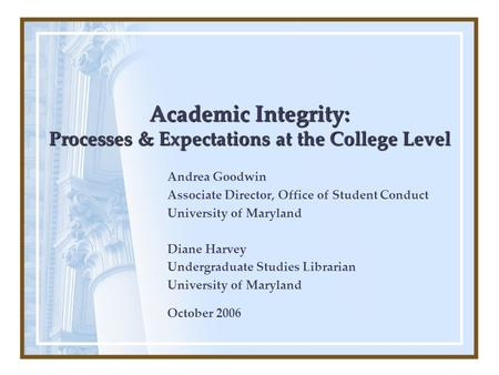 Academic Integrity: Processes & Expectations at the College Level Andrea Goodwin Associate Director, Office of Student Conduct University of Maryland Diane.