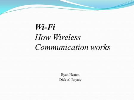 Ryan Heaton Dick Al-Bayaty Wi-Fi How Wireless Communication works.