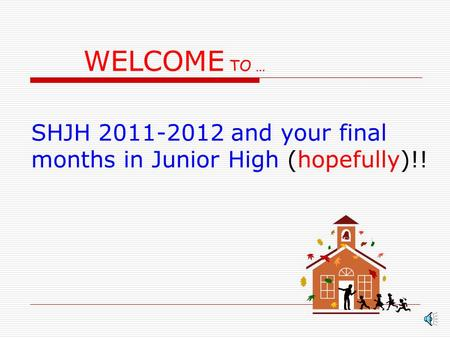 WELCOME TO … SHJH 2011-2012 and your final months in Junior High (hopefully)!!