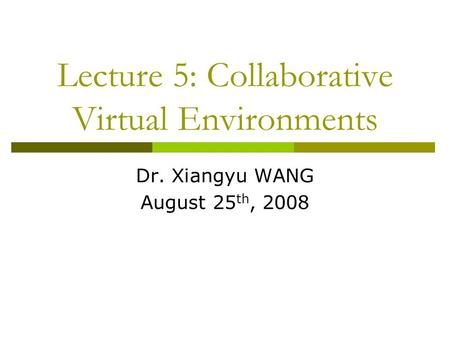 Lecture 5: Collaborative Virtual Environments Dr. Xiangyu WANG August 25 th, 2008.