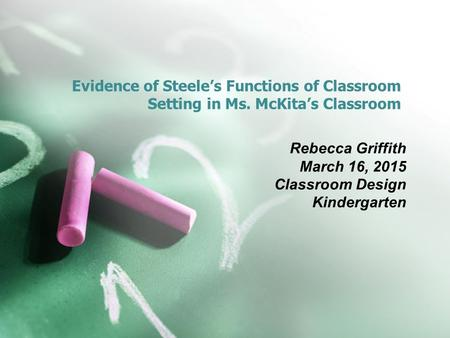 Evidence of Steele's Functions of Classroom Setting in Ms. McKita's Classroom Rebecca Griffith March 16, 2015 Classroom Design Kindergarten.