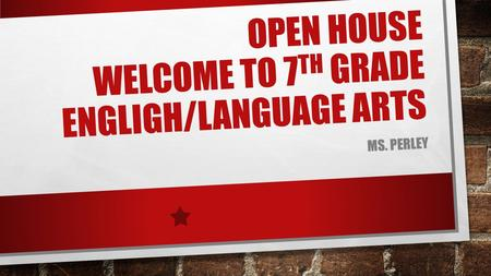 OPEN HOUSE WELCOME TO 7 TH GRADE ENGLIGH/LANGUAGE ARTS MS. PERLEY.