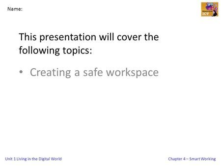 Unit 1 Living in the Digital WorldChapter 4 – Smart Working This presentation will cover the following topics: Creating a safe workspace Name: