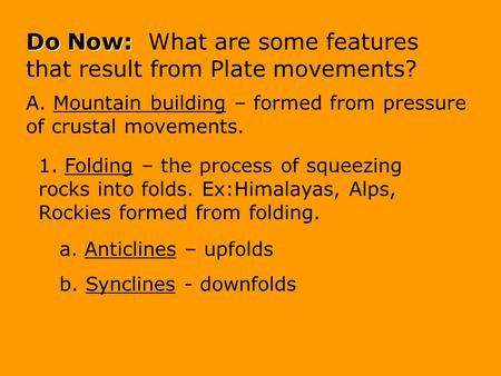 Do Now: Do Now: What are some features that result from Plate movements? A. Mountain building – formed from pressure of crustal movements. 1. Folding.