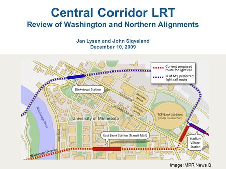 Central Corridor LRT Review of Washington and Northern Alignments Jan Lysen and John Siqveland December 10, 2009 Image: MPR News Q.