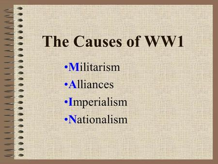 The Causes of WW1 Militarism Alliances Imperialism Nationalism.