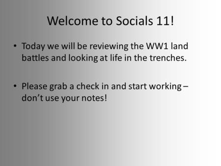 Welcome to Socials 11! Today we will be reviewing the WW1 land battles and looking at life in the trenches. Please grab a check in and start working –