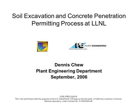 Soil Excavation and Concrete Penetration Permitting Process at LLNL Dennis Chew Plant Engineering Department September, 2006 UCRL-PRES-224319 This work.