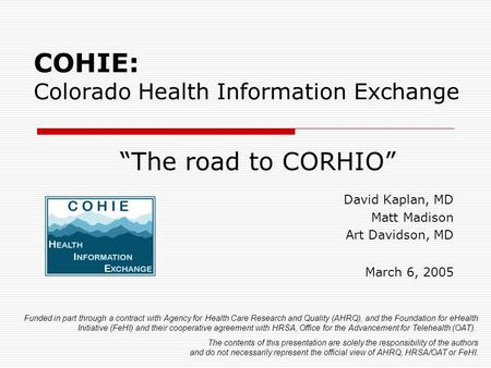 "COHIE: Colorado Health Information Exchange ""The road to CORHIO"" David Kaplan, MD Matt Madison Art Davidson, MD March 6, 2005 Funded in part through a."