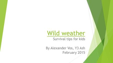 Wild weather Survival tips for kids By Alexander Vos, Y3 Ash February 2015.