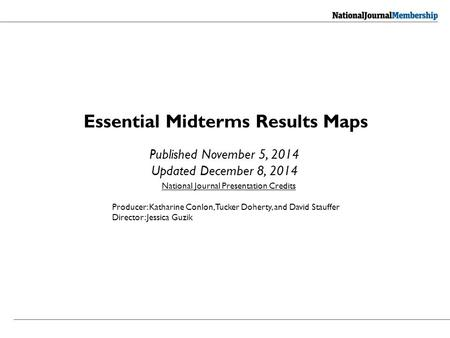 Essential Midterms Results Maps Published November 5, 2014 Updated December 8, 2014 National Journal Presentation Credits Producer: Katharine Conlon, Tucker.