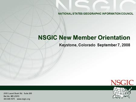 NATIONAL STATES GEOGRAPHIC INFORMATION COUNCIL 2105 Laurel Bush Rd. Suite 200 Bel Air, MD 21015 443-640-1075 www.nsgic.org NSGIC New Member Orientation.