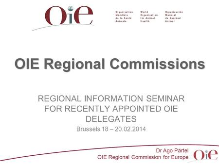 Dr Ago Pärtel OIE Regional Commission for Europe OIE Regional Commissions REGIONAL INFORMATION SEMINAR FOR RECENTLY APPOINTED OIE DELEGATES Brussels 18.
