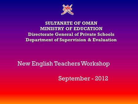 SULTANATE OF OMAN MINISTRY OF EDUCATION Directorate General of Private Schools Department of Supervision & Evaluation New English Teachers Workshop September.