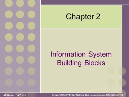 McGraw-Hill/Irwin Copyright © 2007 by The McGraw-Hill Companies, Inc. All rights reserved. Chapter 2 Information System Building Blocks.