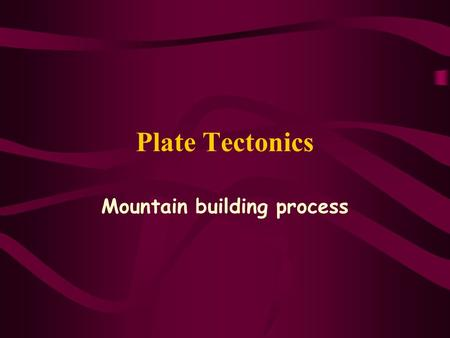 Plate Tectonics Mountain building process Where is the process found?  The converging/destructive plate margin  oceanic crust vis-à-vis oceanic crust.