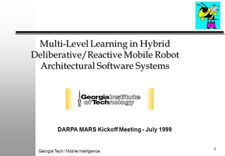Georgia Tech / Mobile Intelligence 1 Multi-Level Learning in Hybrid Deliberative/Reactive Mobile Robot Architectural Software Systems DARPA MARS Kickoff.